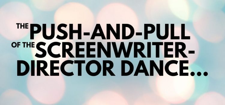 The Push-and-Pull of the Screenwriter-Director Dance…