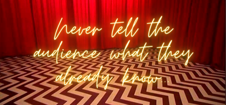Never Tell the Audience What They Already Know…